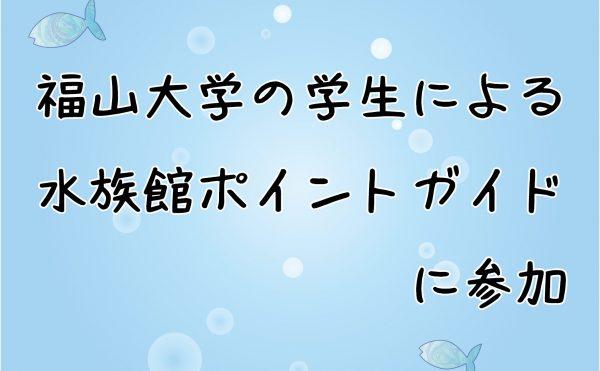 【中止】福山大学の学生による水族館ポイントガイドに参加